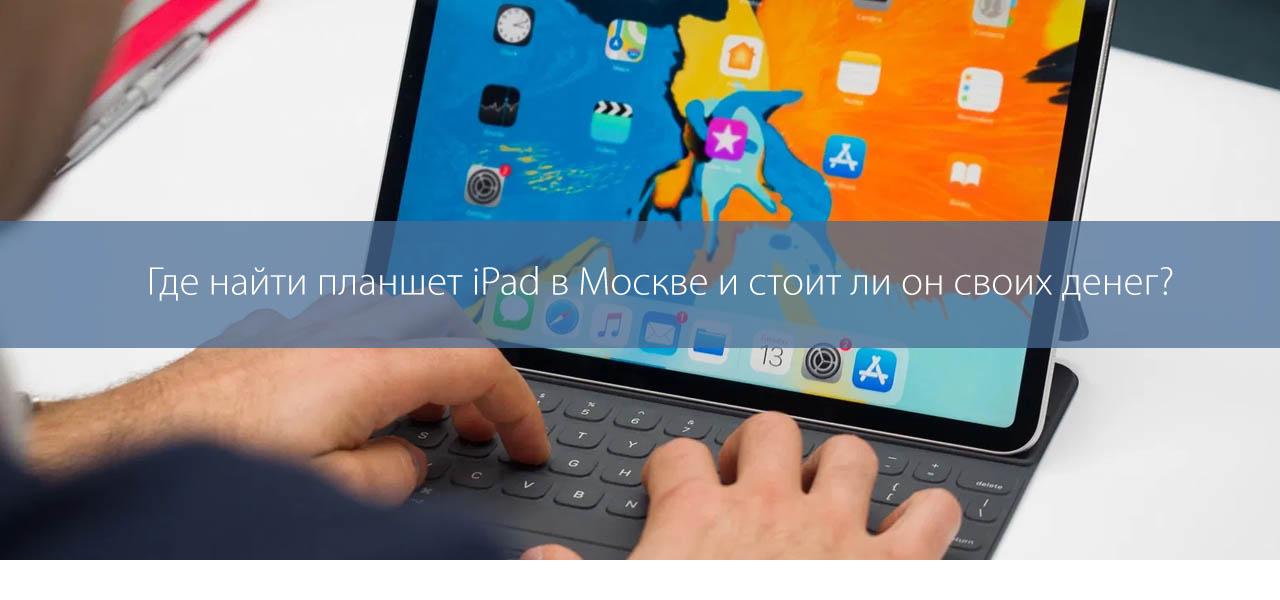 Где найти планшет iPad в Москве и стоит ли он своих денег?