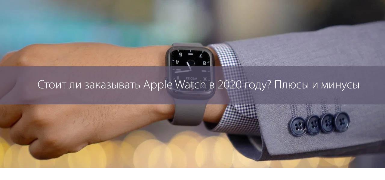 Стоит ли заказывать Apple Watch в 2020 году? Плюсы и минусы